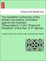 """The Israelitish authorship of the Sinatic inscriptions vindicated against the incorrect """"Observations"""" in the """"Sinai and Palestine"""" of the Rev. A. P."""