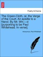 The Green-Cloth, Or, the Verge of the Court. an Epistle to a Friend. by Mr. Wh----D [Purporting to Be Paul Whitehead. in Verse].