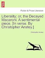 Liberality; Or, the Decayed Macaroni. a Sentimental Piece. [In Verse. by Christopher Anstey.]