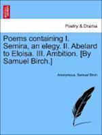Poems Containing I. Semira, an Elegy. II. Abelard to Eloisa. III. Ambition. [By Samuel Birch.]