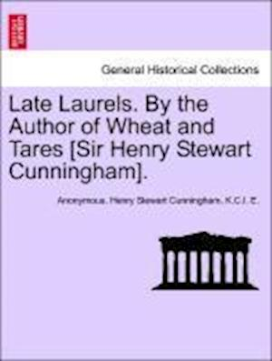 Late Laurels. By the Author of Wheat and Tares [Sir Henry Stewart Cunningham].