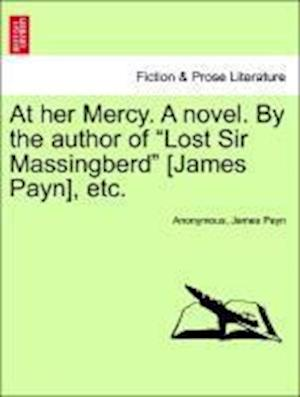 """At her Mercy. A novel. By the author of """"Lost Sir Massingberd"""" [James Payn], etc."""