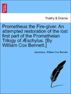 Prometheus the Fire-giver. An attempted restoration of the lost first part of the Prometheian Trilogy of Æschylus. [By William Cox Bennett.]