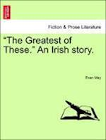 """""""The Greatest of These."""" An Irish story."""