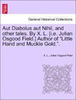 Aut Diabolus Aut Nihil, and Other Tales. by X. L. [I.E. Julian Osgood Field.] Author of Little Hand and Muckle Gold.. af Julian Osgood Field, X L