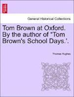Tom Brown at Oxford. by the Author of Tom Brown's School Days.'. Volume I. af Thomas Hughes