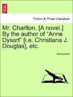 "Mr. Charlton. [A novel.] By the author of ""Anne Dysart"" [i.e. Christiana J. Douglas], etc."