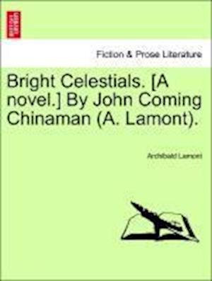 Bright Celestials. [A novel.] By John Coming Chinaman (A. Lamont).