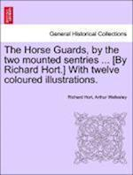 The Horse Guards, by the Two Mounted Sentries ... [By Richard Hort.] with Twelve Coloured Illustrations. af Arthur Wellesley, Richard Hort