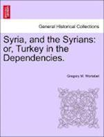 Syria, and the Syrians: or, Turkey in the Dependencies. af Gregory M. Wortabet