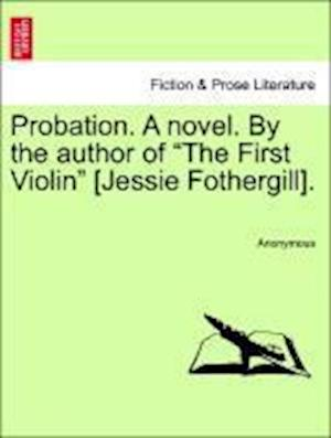"""Probation. A novel. By the author of """"The First Violin"""" [Jessie Fothergill]."""