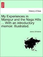 My Experiences in Manipur and the Naga Hills ... with an Introductory Memoir. Illustrated. af James Johnstone