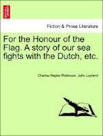 For the Honour of the Flag. A story of our sea fights with the Dutch, etc. af Charles Napier Robinson, John Leyland
