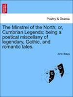 The Minstrel of the North; Or, Cumbrian Legends; Being a Poetical Miscellany of Legendary, Gothic, and Romantic Tales. Canto I. af John Stagg