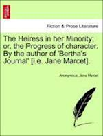 The Heiress in Her Minority; Or, the Progress of Character. by the Author of 'Bertha's Journal' [I.E. Jane Marcet].