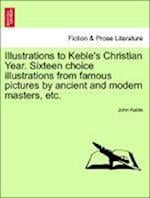 Illustrations to Keble's Christian Year. Sixteen Choice Illustrations from Famous Pictures by Ancient and Modern Masters, Etc.