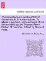 The Miscellaneous Works of Oliver Goldsmith, M.B. a New Edition. to Which Is Prefixed, Some Account of His Life and Writings, by Thomas Percy, Bishop of Dromore. Edited by Samuel Rose. Volume I af Oliver Goldsmith, Thomas Percy