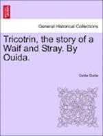 Tricotrin, the story of a Waif and Stray. By Ouida.