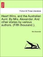 Heart Wins, and the Australian Aunt. by Mrs. Alexander. and Other Stories by Various Authors. (Fifth Thousand.). af Mrs Alexander
