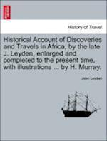Historical Account of Discoveries and Travels in Africa, by the late J. Leyden, enlarged and completed to the present time, with illustrations ... by af John Leyden