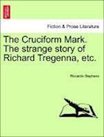 The Cruciform Mark. the Strange Story of Richard Tregenna, Etc. af Riccardo Stephens