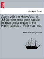Alone with the Hairy Ainu, Or, 3,800 Miles on a Pack Saddle in Yezo and a Cruise to the Kurile Islands ... with Map, Etc. af Arnold Henry Savage Landor