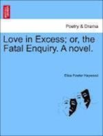 Love in Excess; Or, the Fatal Enquiry. a Novel. af Eliza Fowler Haywood
