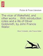 The vicar of Wakefield, and other works ... With introduction notes and a life of Oliver Goldsmith, by John Francis Waller.