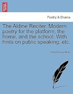 The Aldine Reciter. Modern poetry for the platform, the home, and the school. With hints on public speaking, etc.
