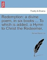 Redemption: a divine poem, in six books ... To which is added, a Hymn to Christ the Redeemer.
