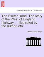 The Exeter Road. The story of the West of England highway ... Illustrated by the author, etc.