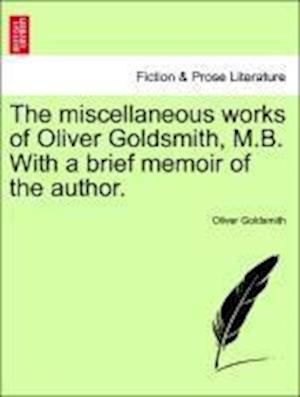 The miscellaneous works of Oliver Goldsmith, M.B. With a brief memoir of the author.