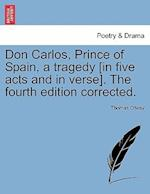 Don Carlos, Prince of Spain, a Tragedy [In Five Acts and in Verse]. the Fourth Edition Corrected.