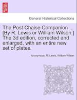 The Post Chaise Companion ... [By R. Lewis or William Wilson.] The 3d edition, corrected and enlarged, with an entire new set of plates. af Anonymous, William Wilson, R. Lewis