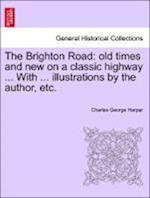 The Brighton Road: old times and new on a classic highway ... With ... illustrations by the author, etc.
