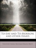 To-day and To-Morrow, and other Essays af Viscount Esher, Reginald Baliol Brett