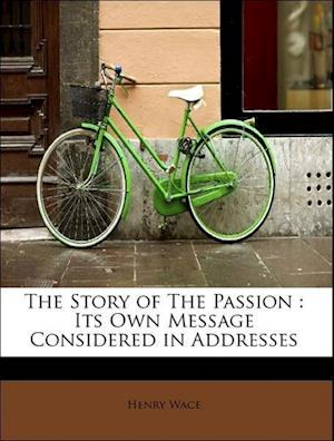 The Story of The Passion : Its Own Message Considered in Addresses