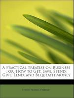 A Practical Treatise on Business : or, How to Get, Save, Spend, Give, Lend, and Bequeath Money
