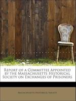 Report of a Committee Appointed by the Massachusetts Historical Society on Exchanges of Prisoners