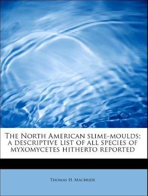 The North American slime-moulds; a descriptive list of all species of myxomycetes hitherto reported