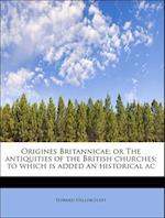 Origines Britannicae; Or the Antiquities of the British Churches; To Which Is Added an Historical AC af Edward Stillingfleet