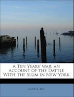A Ten Years' war; an Account of the Dattle With the Slum in New York