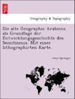 Die Alte Geographie Arabiens ALS Grundlage Der Entwicklungsgeschichte Des Semitismus. Mit Einer Lithographirten Karte.