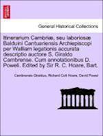 Itinerarium Cambriae, Seu Laboriosae Balduini Cantuariensis Archiepiscopi Per Walliam Legationis Accurata Descriptio Auctore S. Giraldo Cambrense. Cum