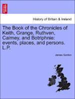 The Book of the Chronicles of Keith, Grange, Ruthven, Cairney, and Botriphnie af James Gordon