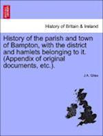 History of the Parish and Town of Bampton, with the District and Hamlets Belonging to It. (Appendix of Original Documents, Etc.). af J. A. Giles