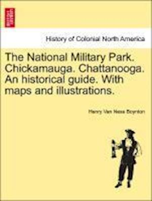 The National Military Park. Chickamauga. Chattanooga. An historical guide. With maps and illustrations.