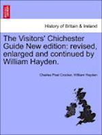 The Visitors' Chichester Guide New edition: revised, enlarged and continued by William Hayden. af Charles Poet Crocker, William Hayden