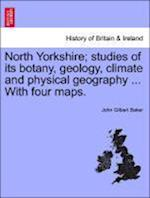 North Yorkshire; studies of its botany, geology, climate and physical geography ... With four maps. af John Gilbert Baker