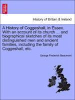 A   History of Coggeshall, in Essex. with an Account of Its Church ... and Biographical Sketches of Its Most Distinguished Men and Ancient Families, I af George Frederick Beaumont